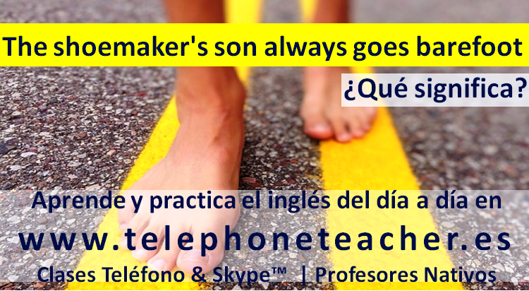 Idiom of the week: ´The Shoemaker´s son always goes barefoot´