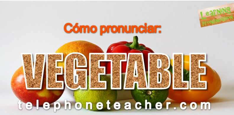 Cómo pronunciar: ´´Vegetable´´