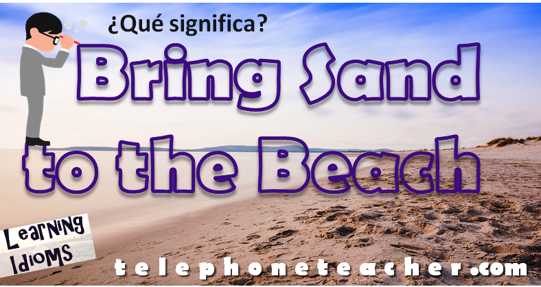 Idiom of the Day: Bring Sand To The Beach